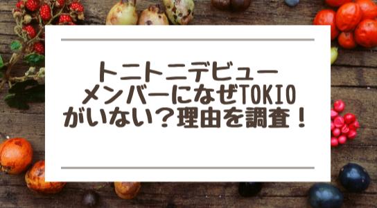 トニトニデビューメンバーになぜTOKIOがいない?理由を調査!