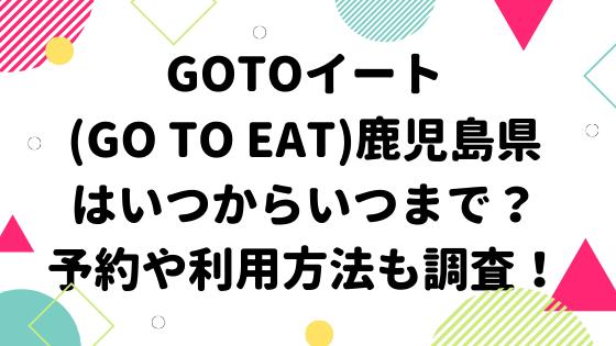 GOTOイート(Go To Eat)鹿児島県はいつからいつまで?予約や利用方法も調査!