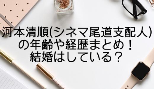 河本清順(シネマ尾道支配人)の年齢や経歴まとめ!結婚はしている?