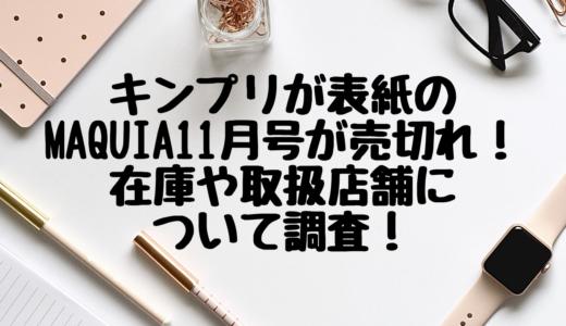 キンプリが表紙のMAQUIA11月号が売切れ!在庫や取扱店舗について調査!