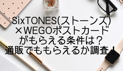 SixTONES(ストーンズ)×WEGOポストカードがもらえる条件は?通販でももらえるか調査!