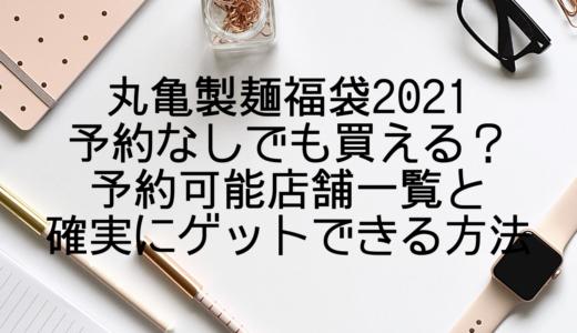 丸亀製麺福袋2021予約なしでも買える?予約可能店舗一覧と確実にゲットできる方法